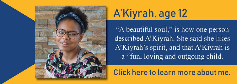 AKiyrah, age 12, is up for adoption in Kansas. AKiyrah is pictured. A beautiful soul, is how one person described AKiyrah. She said she likes AKiyrahs spirit, and that AKiyrah is a fun, loving and outgoing child.