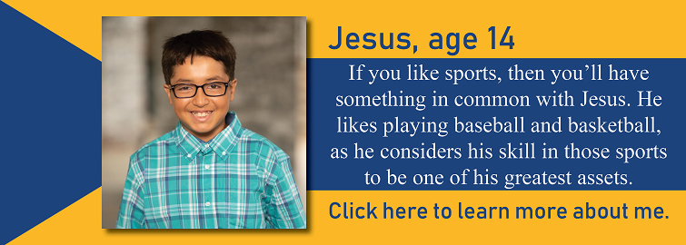 Jesus, age 14, is pictured. Hes up for adoption in Kansas. If you like sports, then you'll have something in common with Jesus. He likes playing baseball and basketball, as he considers his skill in those sports to be one of his greatest assets.