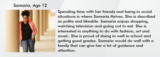 Spending time with her friends and being in social situations is where Samaria thrives. She is described as polite and likeable. Samaria enjoys shopping, watching television and going out to eat.