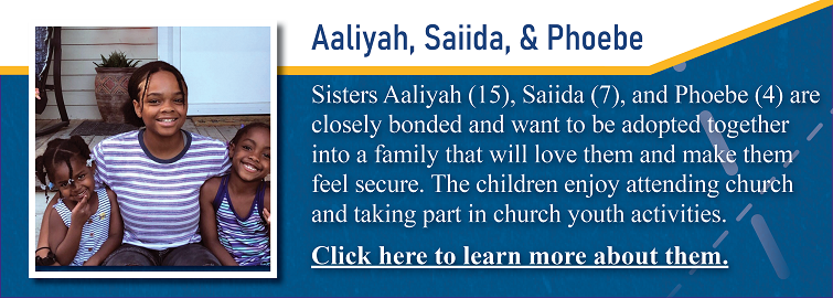 Sisters Aaliyah, 15, Saiida, 7, and Phoebe, 4, are up for adoption in Kansas. They are closely bonded and want to be adopted together into a family that will love them unconditionally and make them feel secure. The children enjoy attending church and taking part in church youth activities.