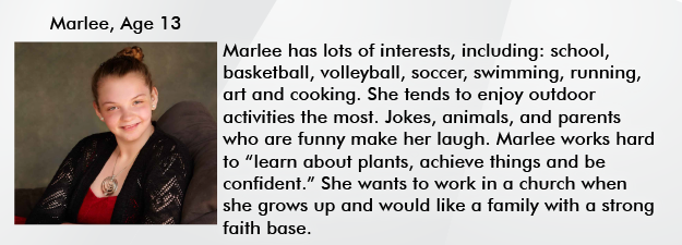 Marlee has lots of interests, including: school, basketball, volleyball, soccer, swimming, running, art and cooking. She tends to enjoy outdoor activities the most. Jokes, animals, and parents who are funny make her laugh. Marlee works hard to learn about plants, achieve things and be confident. She wants to work in a church when she grows up and would like a fanily with a strong faith base.