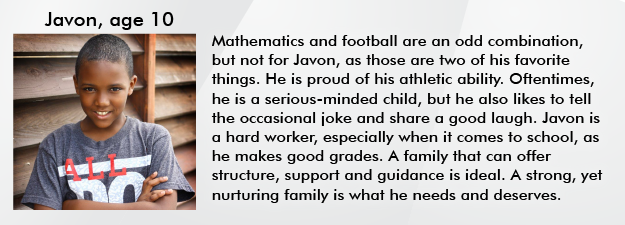 Mathematics and football are an odd combination, but not for Javon, as those are two of his favorite things. He is proud of his athletic ability. Oftentimes, he is a serious-minded child, but he also likes to tell the occasional joke and share s good laugh. Javon is a hard worker, especially when it comes to school, as he makes good grades. A family that can offer structure, support and guidance is ideal. A strong, yet nurturing family is what he needs and deserves.
