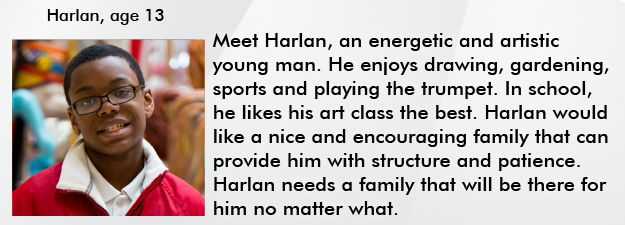 Meet Harlan, an energetic and artistic young man. He enjoys drawing, gardening, sports and playing the trumpet. In school, he likes his art class the best. Harlan would like a nice and encouraging family that can provide him with structure and patience. Harlan needs a family that will be there for him no matter what.