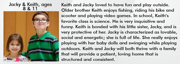 Keith and Jacky loved to have fun and play outside. Older brother Keith enjoys fishing, riding his bike and scooter and playing video games. He is very inquisitive and funny. Keith is bonded with his little sister, Jacky, and is very protective of her. Jacky is characterized as lovable, social and energetic; she is full of life. She really enjoys playing with her baby dolls and swinging while playing outdoors. Keith and Jacky will both thrive with a family that will provide a patient, loving home that is structured and consistent.