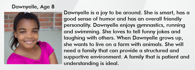 Dawnyelle is a joy to be around. She is smart, has a goor sense of humor and has an overall friendly personality. Dawnyelle  enjoys gymnastics, running and swimming. She Loves to tell funny jokes and laughing with others. When Dawnyelle grows up, she wants to live on a farm with animals. She will need a family that can provide a structured and supportive environment. A family that is patient and understanding is ideal.
