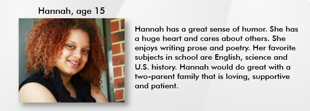 Hannah is a beautiful young lady with a great sense of humor! She has a huge heart and cares about others. She enjoys writing prose and poetry. She states that her favorite subjects in school are English, science and US History. Hannah would do great with a family that is loving, supportive and patient.