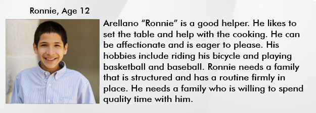 "Arellano ""Ronnie"" is a good helper. He likes to set the table and help with the cooking. He can be affectionate and is eager to please. His hobbies include riding his bicycle and playing basketball and baseball. Ronnie needs a family that is structured and has a routine firmly in place. He needs a family who is willing to spend quality time with him."