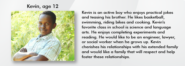 Kevin, age 12. Kevin is an active boy that enjoys practical jokes and teasing his brother. He enjoys basketball, swimming, riding bikes, and even cooking.  His favorite class in school is science and language arts. He enjoys completing experiments and reading.  He would like to be an engineer, lawyer, or social worker when he grows up.  Kevin cherishes his relationships with his extended family and would like a family that will respect and help foster these relationships.