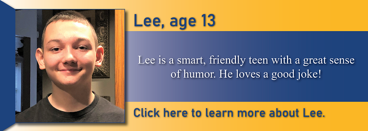Lee, age 13, is pictured. Lee is a smart, friendly teen with a great sense of humor. He loves a good joke.