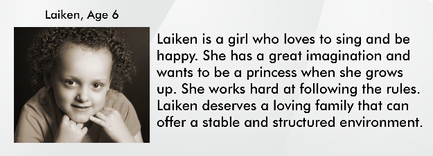 Laiken is a girl who loves to sing and be happy. She has a great imagination and wants to be a princess when she grows up. She works hard at following the rules. Laiken deserves a loving family that can offer a stable and structured environment.