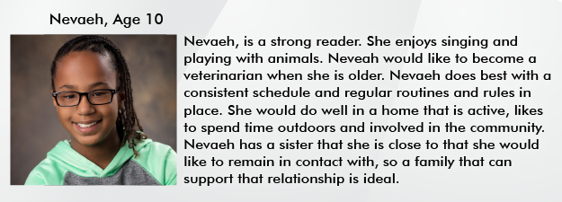 Nevaeh, age 10. Nevaeh is a strong reader. She enjoys singing and playing with animals. Neveah would like to become a veterinarian when she is older. Nevaeh does best with a consistent schedule and regular routines and rules in place. She would do well in a home that is active, likes to spend time outdoors and involved in the community. Nevaeh has a sister that she is close to that she would like to remain in contact with, so a family that can support that relationship is ideal.