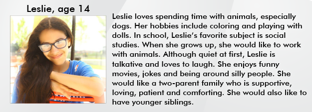 Leslie loves spending time with animals, especially dogs. Her hobbies include coloring and playing with dolls. In school, Leslies favorite subject is social studies. When she grows up, she would like to work with animals. Although quiet at first, Leslie is talkative and loves to laugh. She enjoys funny movies, jokes and being around silly people. She would like a two-parent family who is supportive, loving, patient and comforting. She would also like to have younger siblings.
