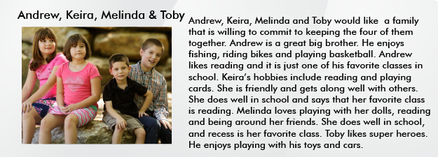 Andrew, Keira, Melinda, & Toby would like a family that is  willing to commit to keeping the four of them together. Andrew is a great big brother. He enjoys fishing, riding bikes and playing basketball. Andrew likes reading and it is just one of his favorite classes in school. Keiras hobbies include reading and playing cards. She is friendly and get along well with others. She does well in school and says that her favorite class is reading.