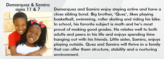 Demarquez and Samira enjoy staying active and have a close sibling bond, Big brother, Quez, likes playing baseketball, swimming, roller skating and riding his bike. In school, his favorite subject is math and hes most proud of making good grades. He relates well to both adults and peers in his life and enjoys spending time hanging out with his friends. Little sister, Samira, enjoys playing outside. Quez and Samira will thrive in a family that can offer them structure, stability and a nurturing environment.