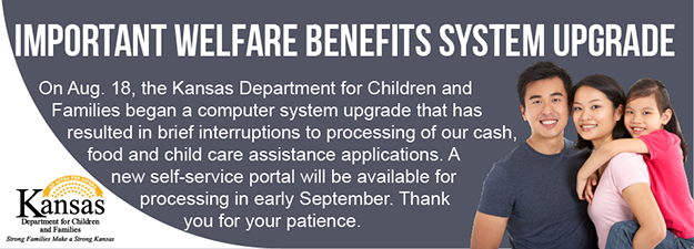 Important Welfare Benefits System Upgrade. Beging Aug. 18, brief interruptions to processing of our application for cash, food and child care assistance are expected. We are in the process of upgrading our eligibility system. Please submit all